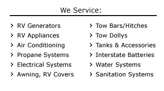 We Servce: RV Generators, RV Appliances, Air Conditioning, Propane Systems, Electrical Systems, Awning, RV Covers, Tow Bars, Hitches, Tow Dollys, Tanks, Interstate Batteries, Water Systems, Sanitation Systems